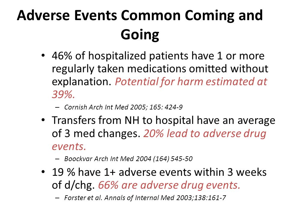 Adverse Events Common Coming and Going 46% of hospitalized patients have 1 or more regularly taken medications omitted without explanation. Potential