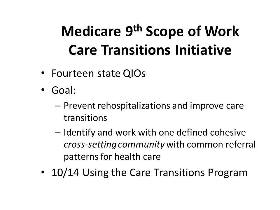 Medicare 9 th Scope of Work Care Transitions Initiative Fourteen state QIOs Goal: – Prevent rehospitalizations and improve care transitions – Identify