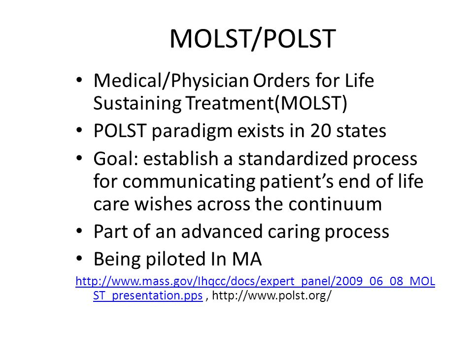 MOLST/POLST Medical/Physician Orders for Life Sustaining Treatment(MOLST) POLST paradigm exists in 20 states Goal: establish a standardized process fo