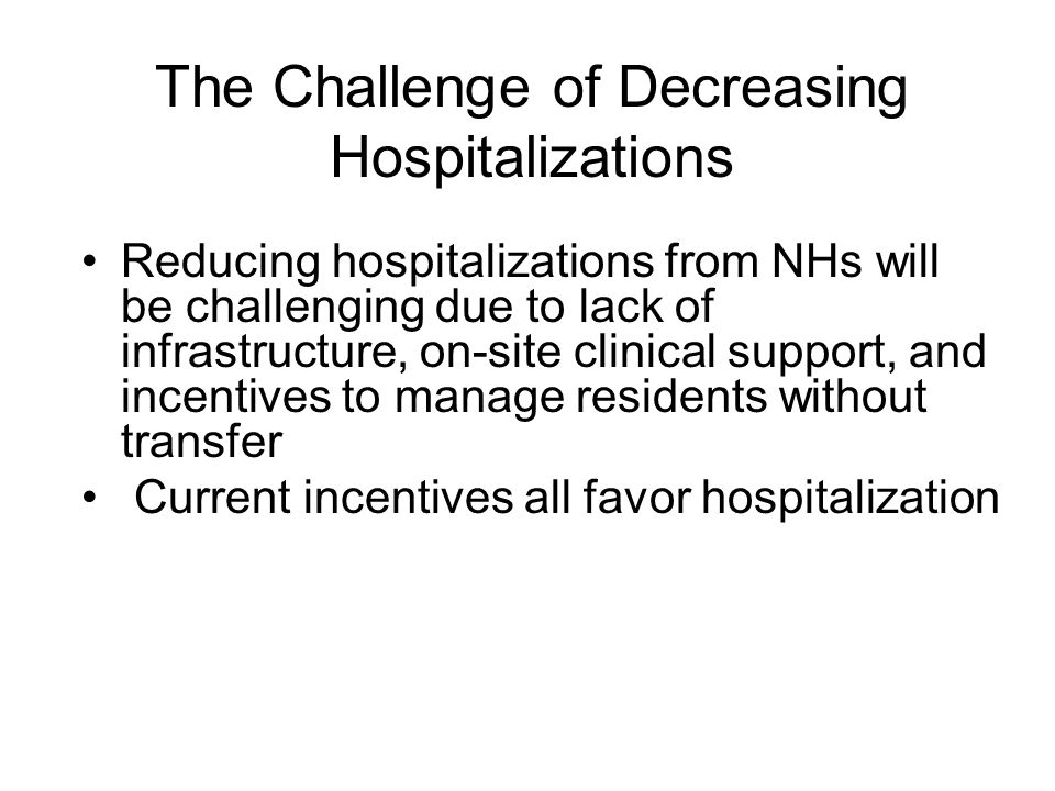 Reducing hospitalizations from NHs will be challenging due to lack of infrastructure, on-site clinical support, and incentives to manage residents wit