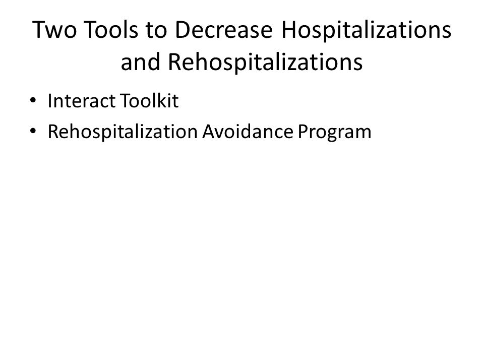 Two Tools to Decrease Hospitalizations and Rehospitalizations Interact Toolkit Rehospitalization Avoidance Program