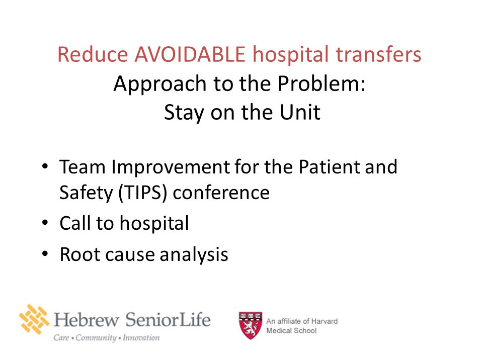 Reduce AVOIDABLE hospital transfers Approach to the Problem: Stay on the Unit Team Improvement for the Patient and Safety (TIPS) conference Call to ho
