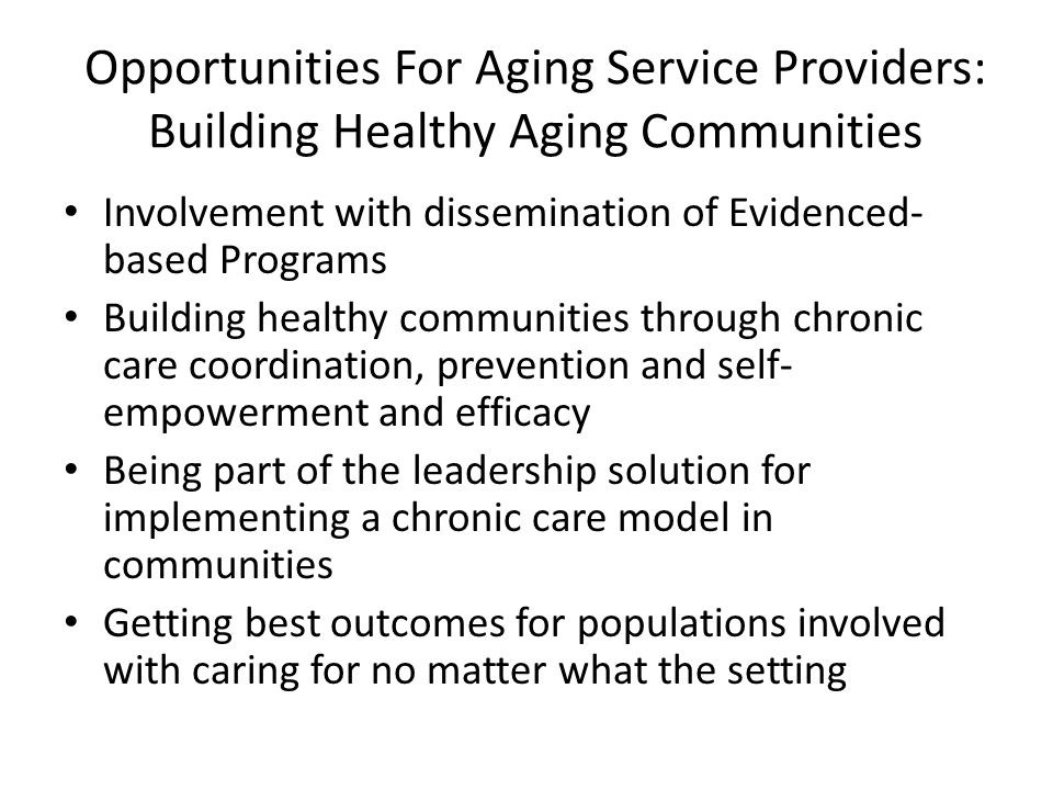 Opportunities For Aging Service Providers: Building Healthy Aging Communities Involvement with dissemination of Evidenced- based Programs Building hea