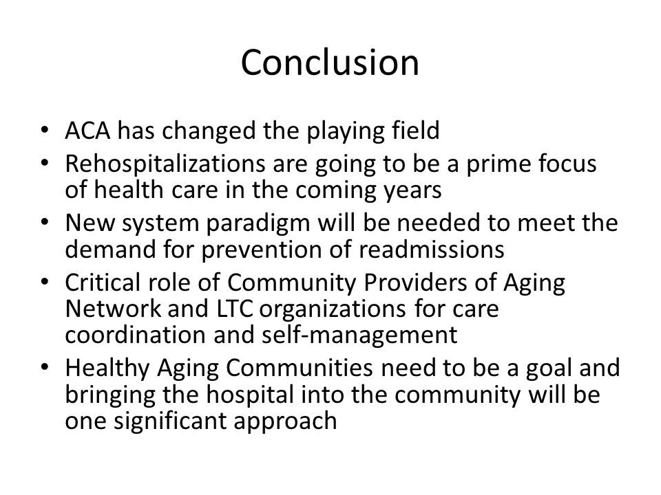 Conclusion ACA has changed the playing field Rehospitalizations are going to be a prime focus of health care in the coming years New system paradigm w