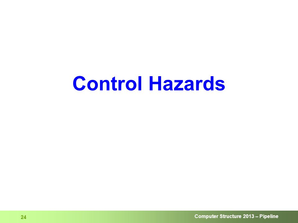 Computer Structure 2013 – Pipeline 24 Control Hazards