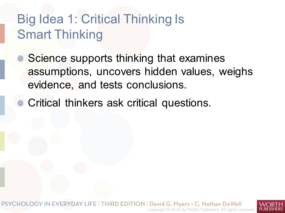 Big Idea 1: Critical Thinking Is Smart Thinking Science supports thinking that examines assumptions, uncovers hidden values, weighs evidence, and tests conclusions.