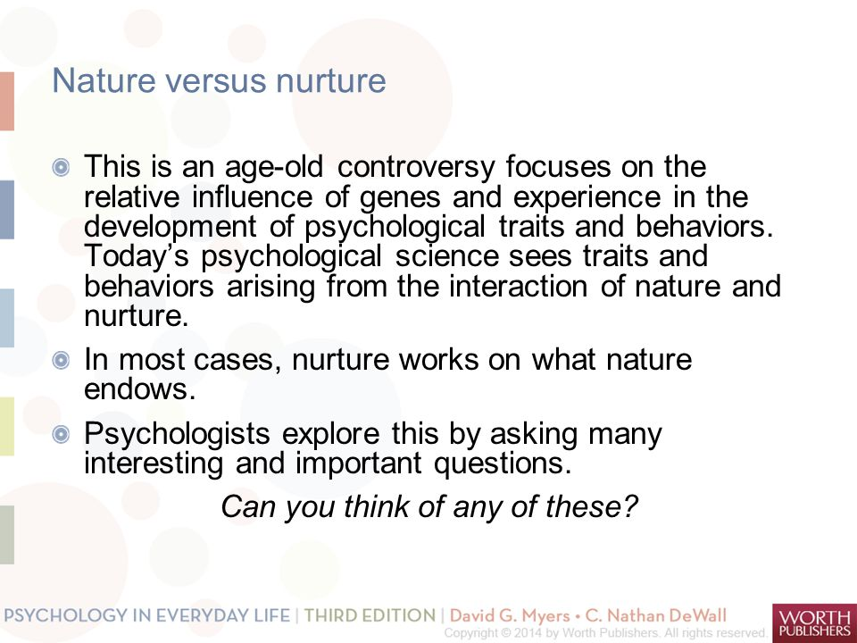 Nature versus nurture This is an age-old controversy focuses on the relative influence of genes and experience in the development of psychological tra