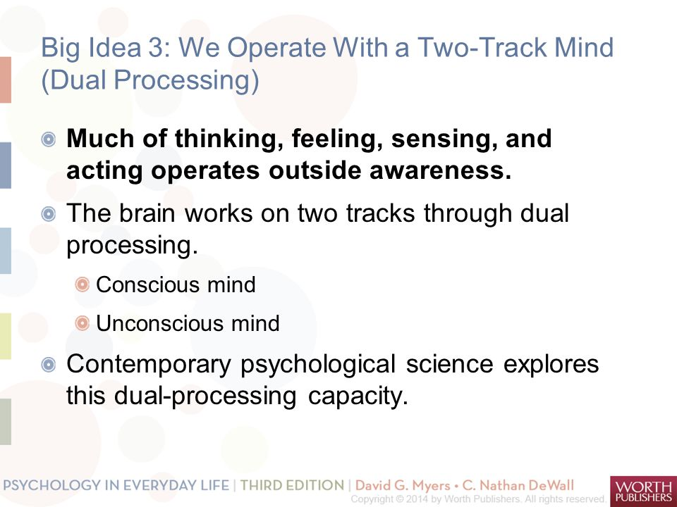 Big Idea 3: We Operate With a Two-Track Mind (Dual Processing) Much of thinking, feeling, sensing, and acting operates outside awareness.