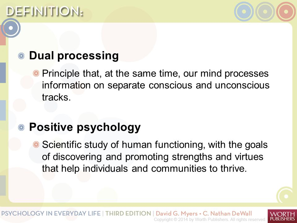 Dual processing Principle that, at the same time, our mind processes information on separate conscious and unconscious tracks. Positive psychology Sci