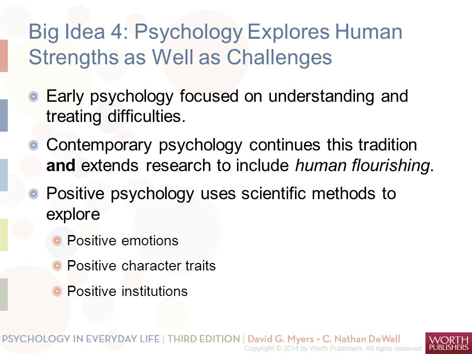 Big Idea 4: Psychology Explores Human Strengths as Well as Challenges Early psychology focused on understanding and treating difficulties.