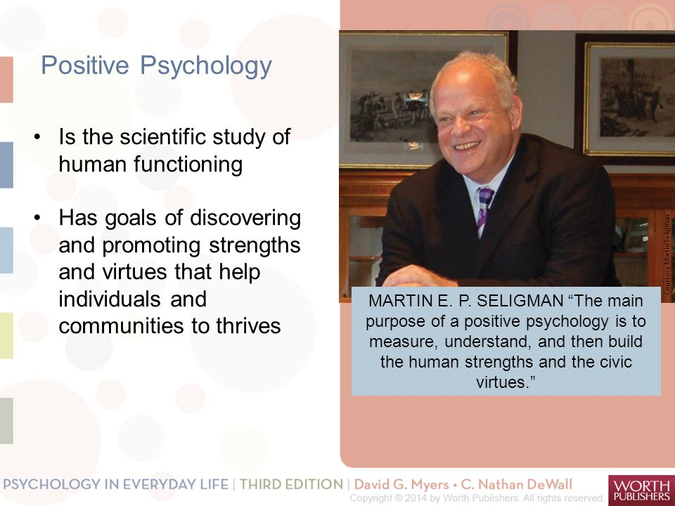 "Positive Psychology MARTIN E. P. SELIGMAN ""The main purpose of a positive psychology is to measure, understand, and then build the human strengths and"