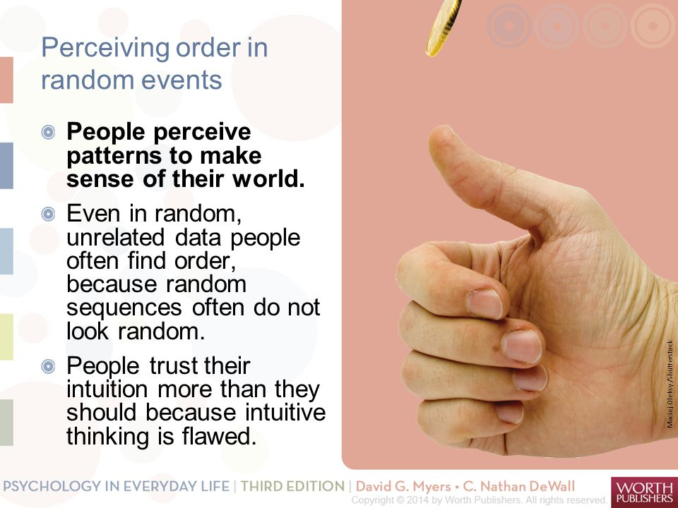 Perceiving order in random events People perceive patterns to make sense of their world. Even in random, unrelated data people often find order, becau