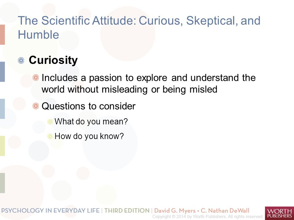 The Scientific Attitude: Curious, Skeptical, and Humble Curiosity Includes a passion to explore and understand the world without misleading or being m