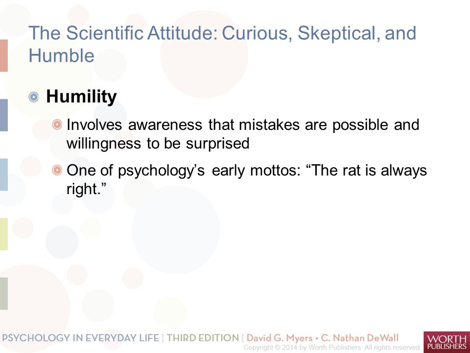 The Scientific Attitude: Curious, Skeptical, and Humble Humility Involves awareness that mistakes are possible and willingness to be surprised One of psychology's early mottos: The rat is always right.