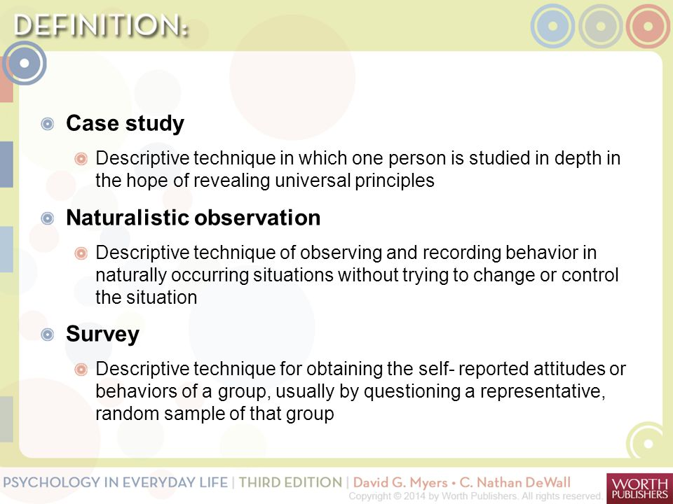Case study Descriptive technique in which one person is studied in depth in the hope of revealing universal principles Naturalistic observation Descri