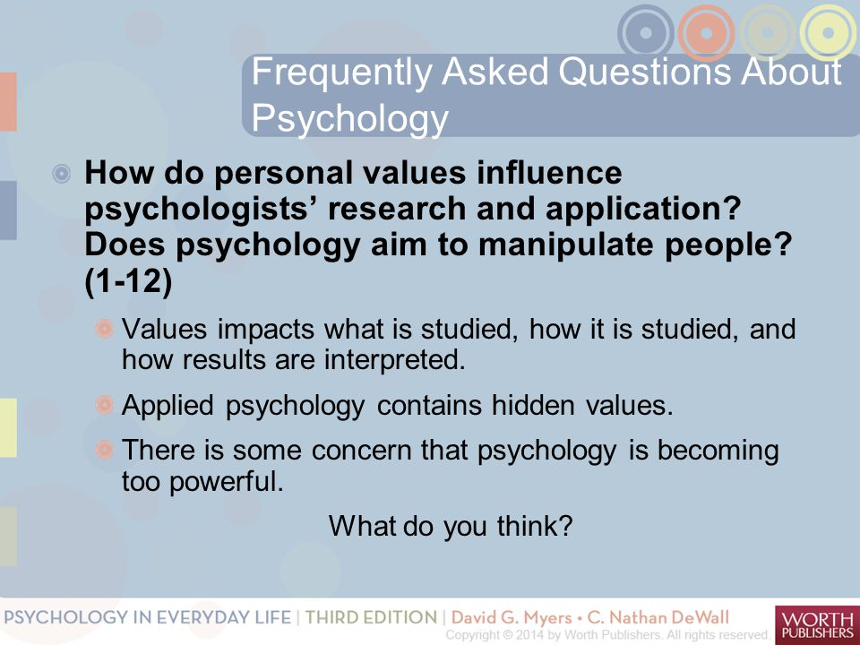 Frequently Asked Questions About Psychology How do personal values influence psychologists' research and application? Does psychology aim to manipulat