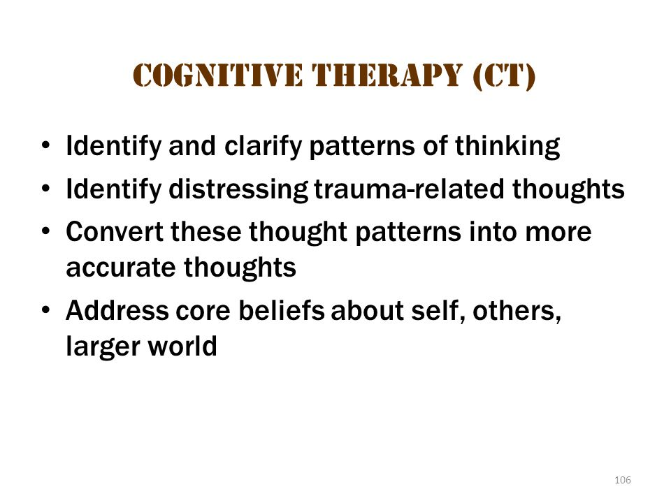 106 Cognitive Therapy (CT) Identify and clarify patterns of thinking Identify distressing trauma-related thoughts Convert these thought patterns into