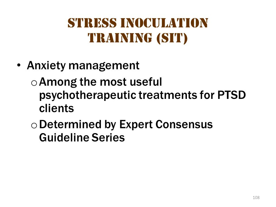 108 Stress Inoculation Training (SIT) Anxiety management o Among the most useful psychotherapeutic treatments for PTSD clients o Determined by Expert