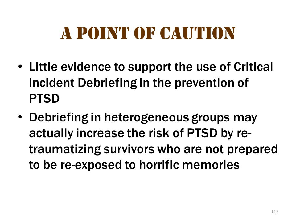 112 A Point of Caution Little evidence to support the use of Critical Incident Debriefing in the prevention of PTSD Debriefing in heterogeneous groups