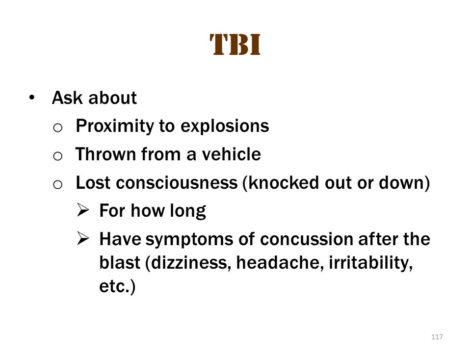 117 TBI Ask about o Proximity to explosions o Thrown from a vehicle o Lost consciousness (knocked out or down)  For how long  Have symptoms of concu