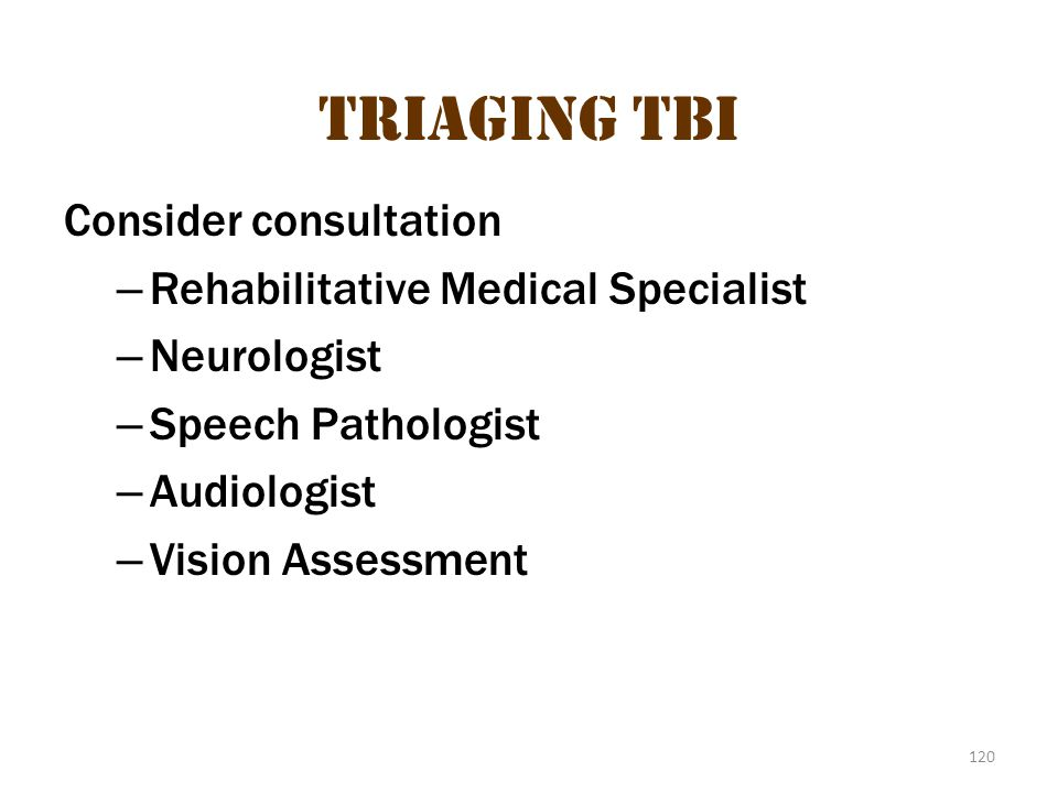 120 Triaging TBI Consider consultation – Rehabilitative Medical Specialist – Neurologist – Speech Pathologist – Audiologist – Vision Assessment