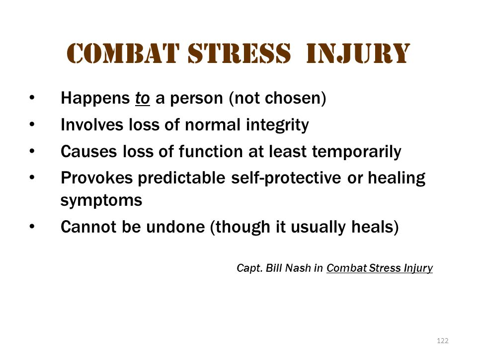 122 Combat stress injury Happens to a person (not chosen) Involves loss of normal integrity Causes loss of function at least temporarily Provokes pred