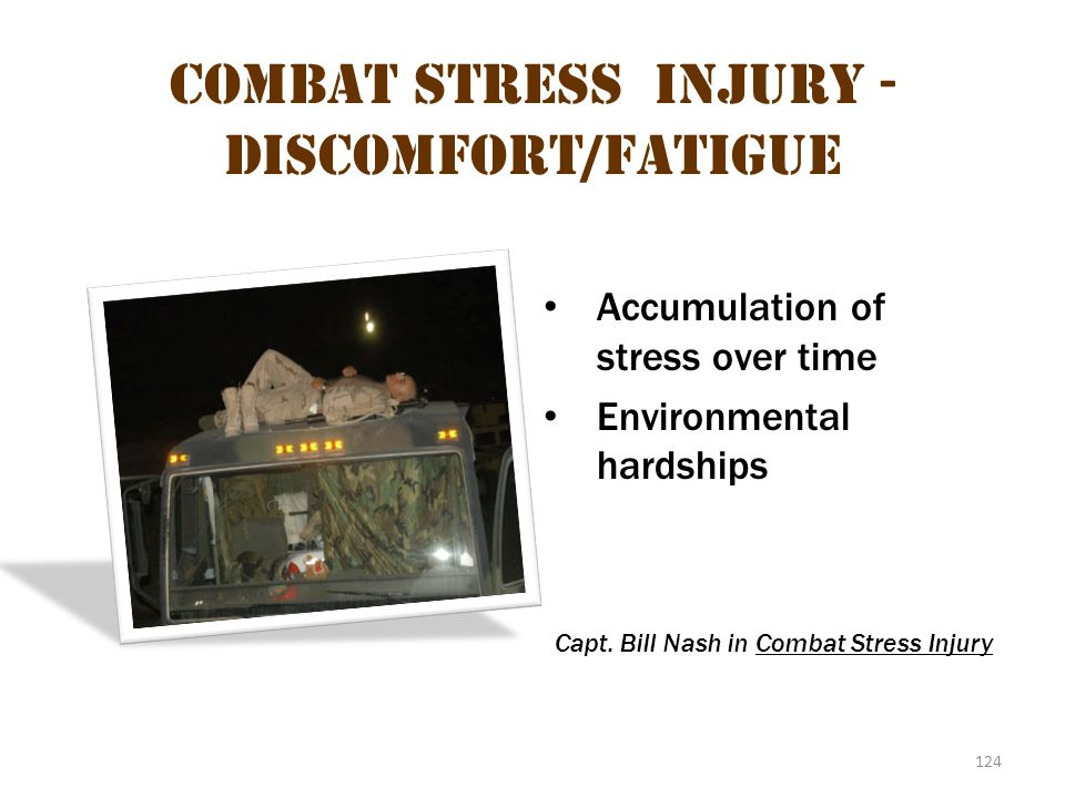 124 Combat stress injury - Discomfort/fatigue Accumulation of stress over time Environmental hardships Capt. Bill Nash in Combat Stress Injury