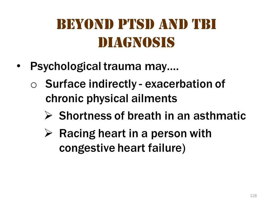 128 Beyond PTSD and TBI diagnosis Psychological trauma may…. o Surface indirectly - exacerbation of chronic physical ailments  Shortness of breath in