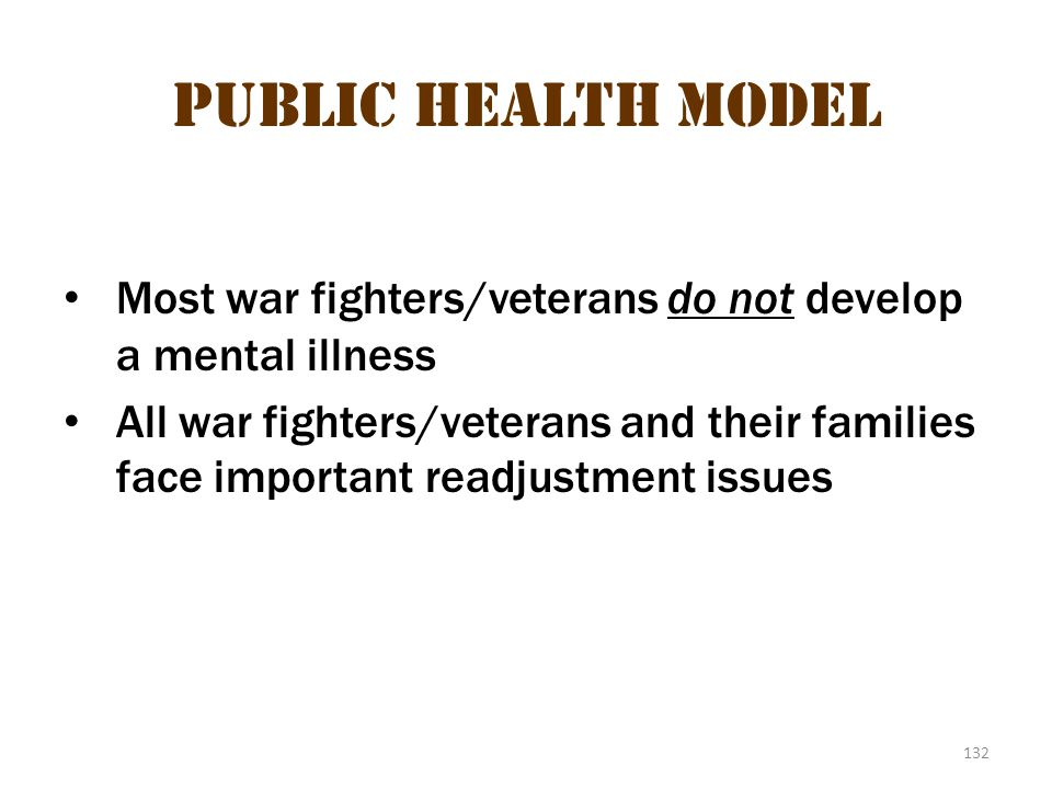 132 Public Health Model Most war fighters/veterans do not develop a mental illness All war fighters/veterans and their families face important readjus