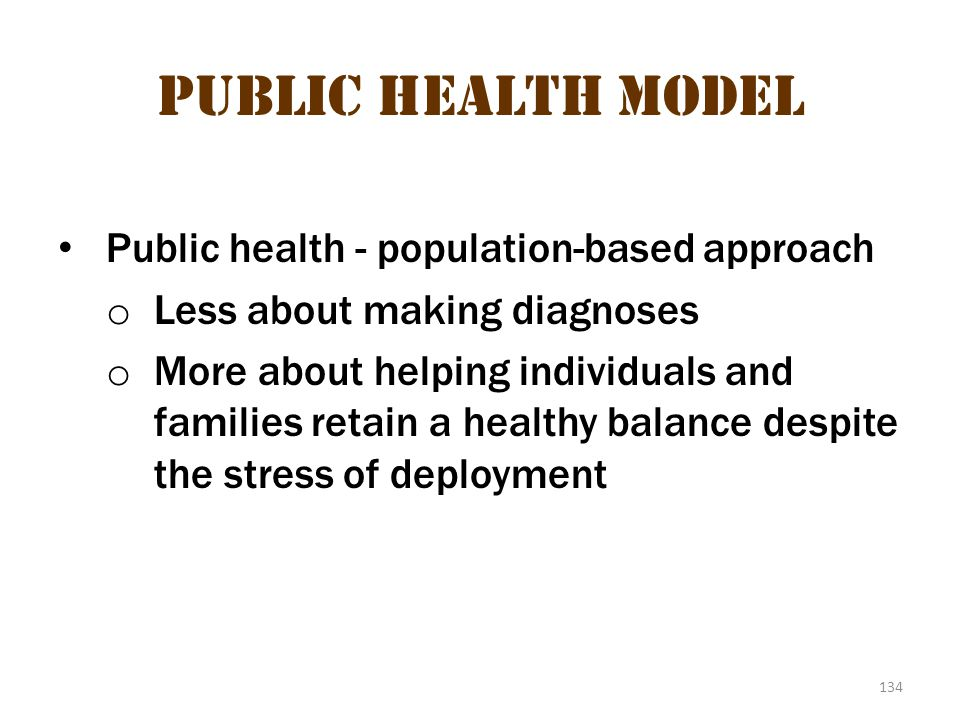 134 Public Health Model Public health - population-based approach o Less about making diagnoses o More about helping individuals and families retain a