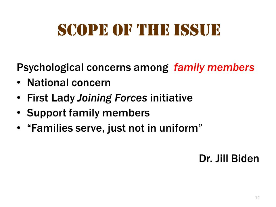 "14 Scope of the Issue Psychological concerns among family members National concern First Lady Joining Forces initiative Support family members ""Famili"