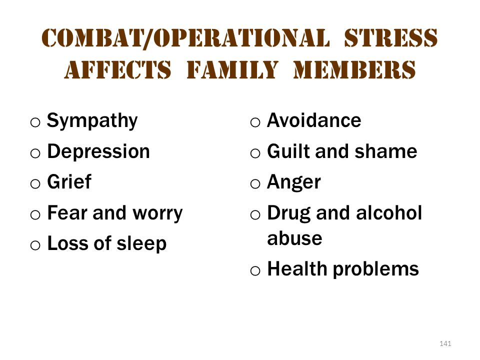 141 Combat/operational stress Affects family members o Sympathy o Depression o Grief o Fear and worry o Loss of sleep o Avoidance o Guilt and shame o