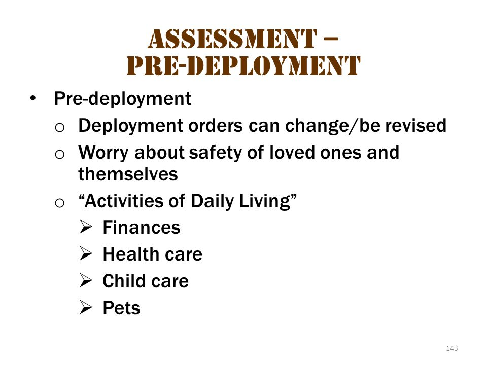 "143 Assessment – Pre-Deployment Pre-deployment o Deployment orders can change/be revised o Worry about safety of loved ones and themselves o ""Activiti"