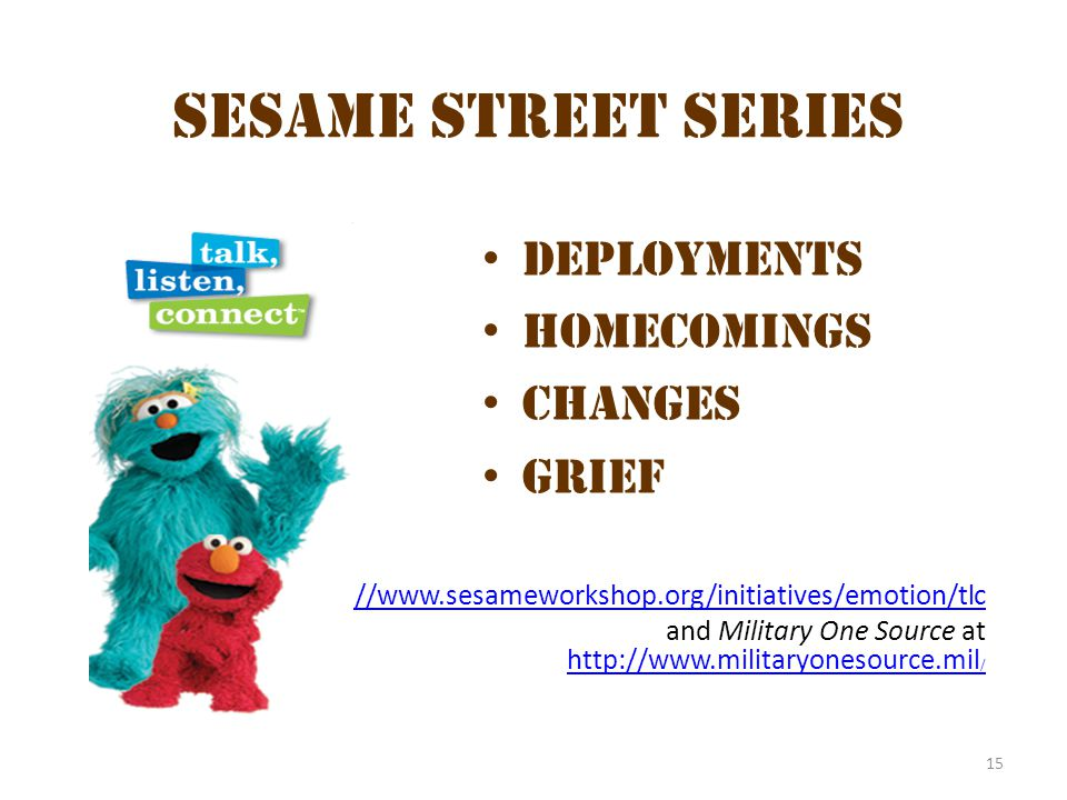 15 Sesame Street Series Deployments Homecomings Changes Grief http://www.sesameworkshop.org/initiatives/emotion/tlc and Military One Source at http://