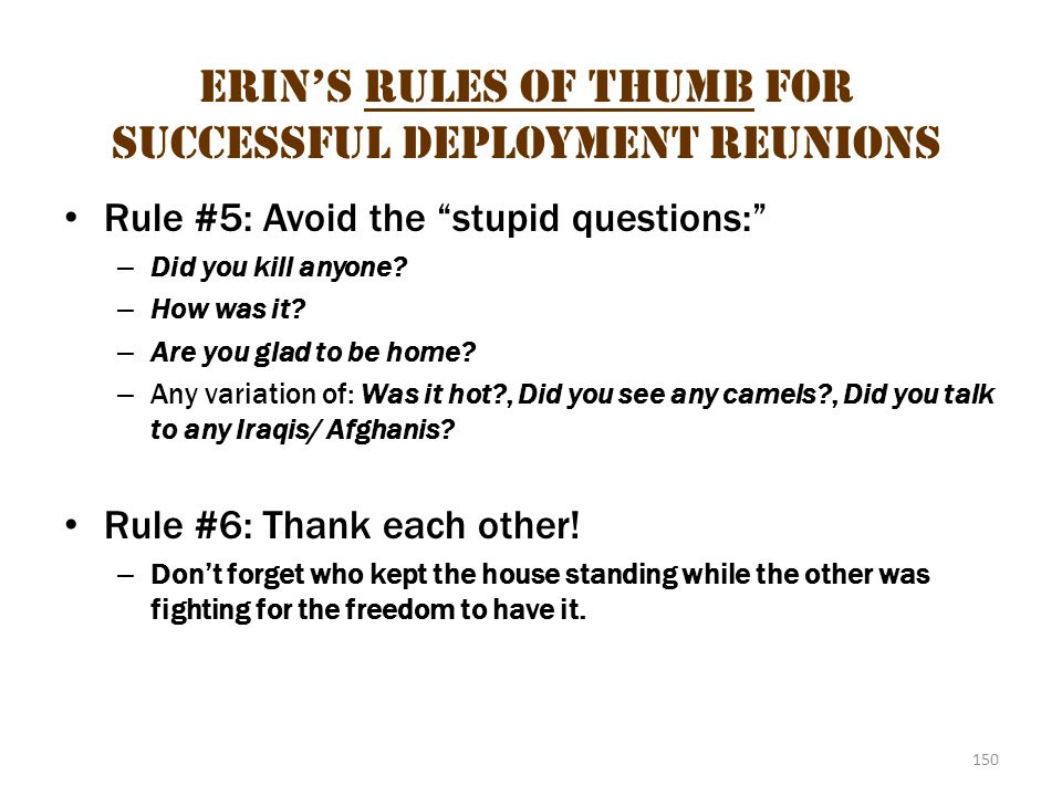 "150 Erin's Rules of Thumb for Successful Deployment Reunions Rule #5: Avoid the ""stupid questions:"" – Did you kill anyone? – How was it? – Are you gla"