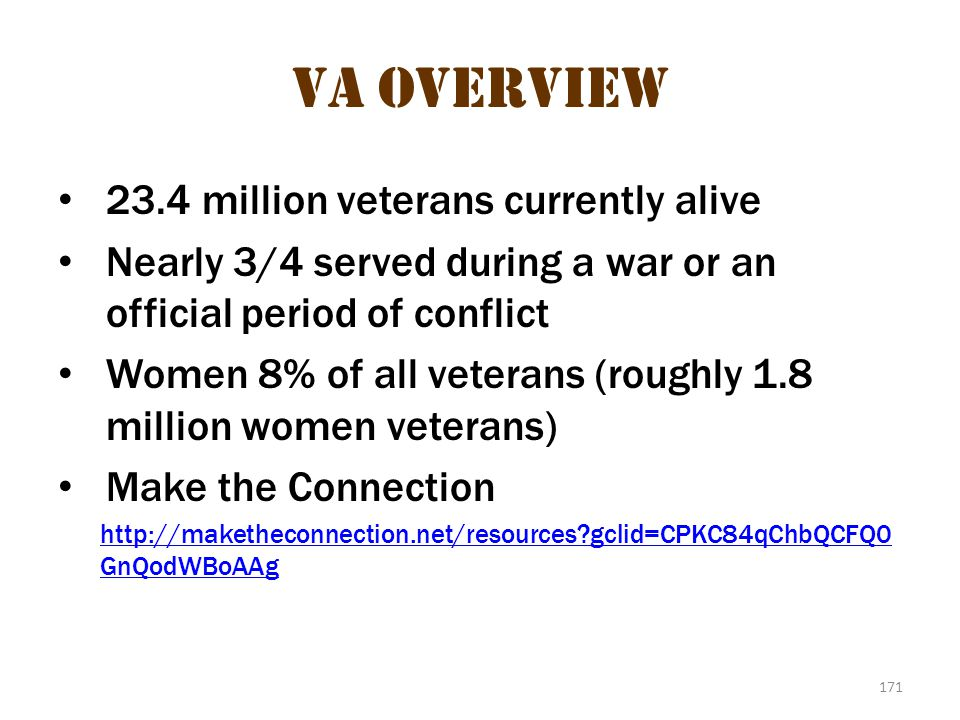 171 VA Overview 23.4 million veterans currently alive Nearly 3/4 served during a war or an official period of conflict Women 8% of all veterans (rough