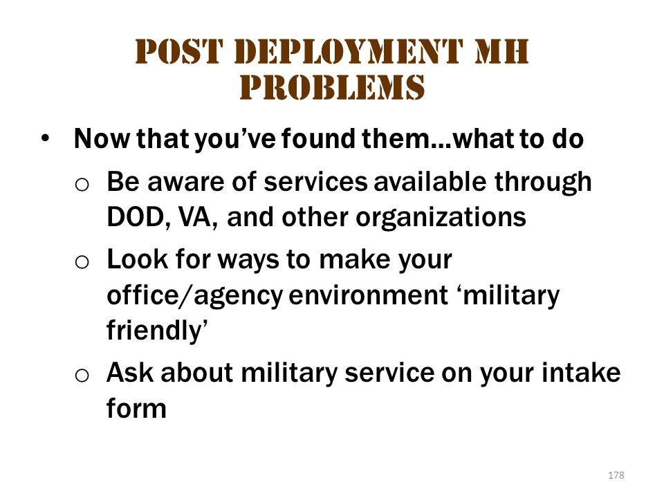 178 Post deployment MH problems Now that you've found them…what to do o Be aware of services available through DOD, VA, and other organizations o Look