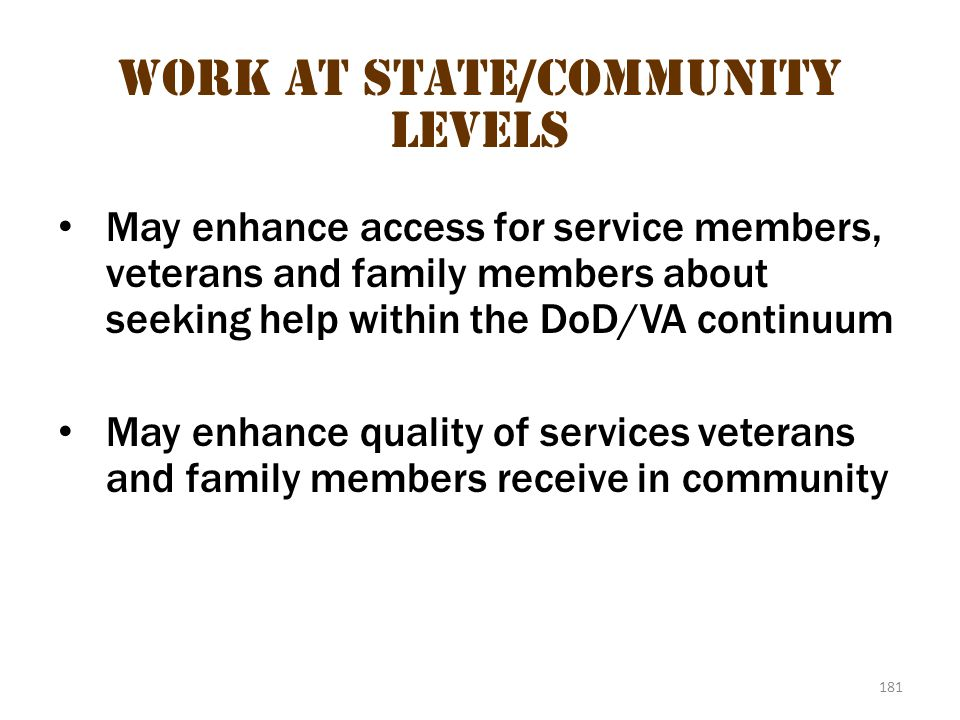 181 Work at State/Community Levels May enhance access for service members, veterans and family members about seeking help within the DoD/VA continuum