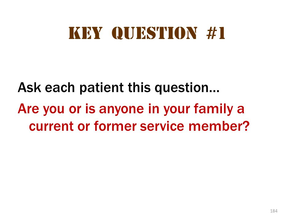 184 Key question #1 Ask each patient this question… Are you or is anyone in your family a current or former service member?