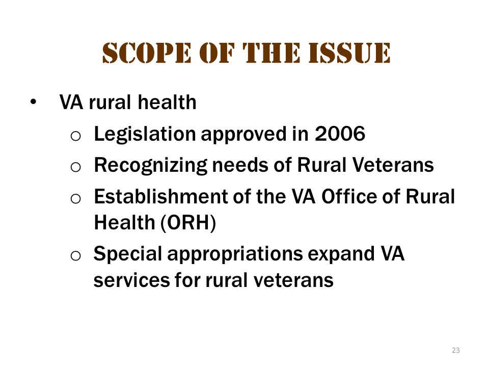 23 Scope of the Issue VA rural health o Legislation approved in 2006 o Recognizing needs of Rural Veterans o Establishment of the VA Office of Rural H