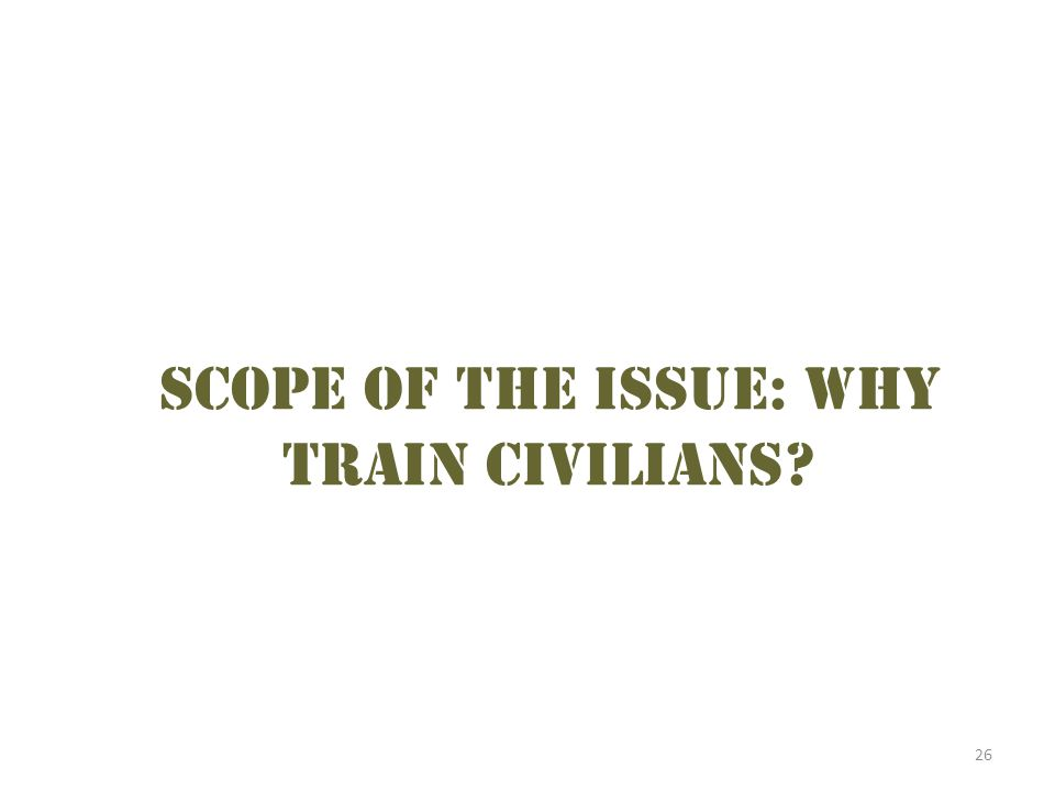 26 Scope of the issue: why train civilians?