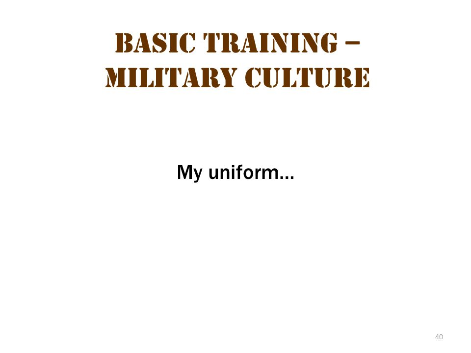 40 Basic Training – Military Culture My uniform…