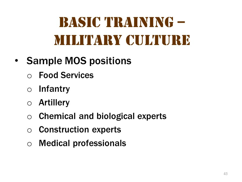 43 Basic Training – Military Culture Sample MOS positions o Food Services o Infantry o Artillery o Chemical and biological experts o Construction expe