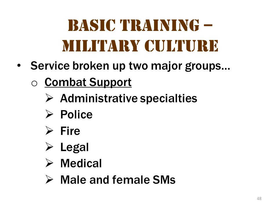 48 Basic Training – Military Culture Service broken up two major groups… o Combat Support  Administrative specialties  Police  Fire  Legal  Medic