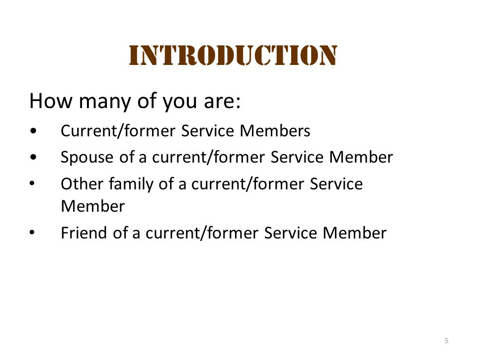 5 How many of you are: Current/former Service Members Spouse of a current/former Service Member Other family of a current/former Service Member Friend