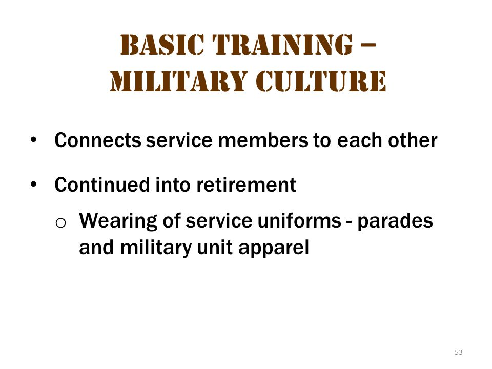 53 Basic Training – Military Culture Connects service members to each other Continued into retirement o Wearing of service uniforms - parades and mili