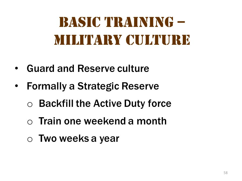 58 Basic Training – Military Culture Guard and Reserve culture Formally a Strategic Reserve o Backfill the Active Duty force o Train one weekend a mon