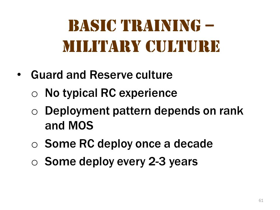 61 Basic Training – Military Culture Guard and Reserve culture o No typical RC experience o Deployment pattern depends on rank and MOS o Some RC deplo