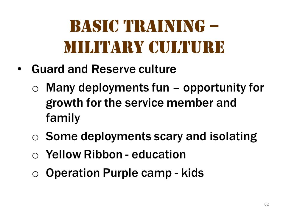 62 Basic Training – Military Culture Guard and Reserve culture o Many deployments fun – opportunity for growth for the service member and family o Som