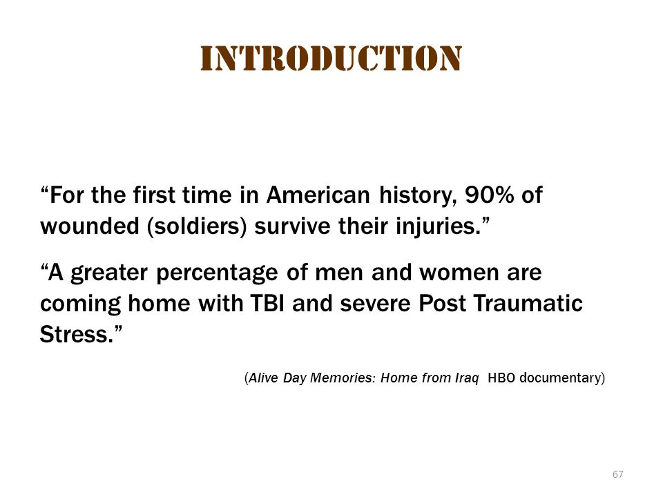 "67 Introduction ""For the first time in American history, 90% of wounded (soldiers) survive their injuries."" ""A greater percentage of men and women are"